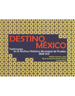Destino México testimonios en el archivo histórico municipal de Puebla 1808-1931