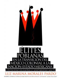 Élites poblanas en la transición del México colonial a la nación-estado mexicana. Continuidad hegemónica y adaptabilidad